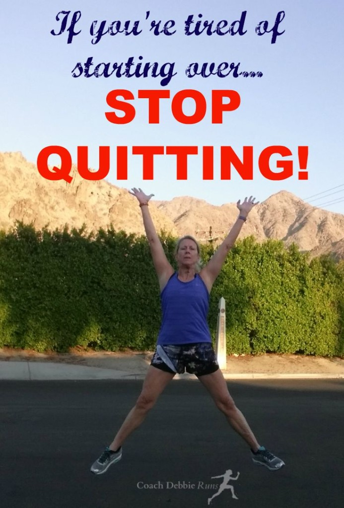 If you're tire of starting over, stop quitting.