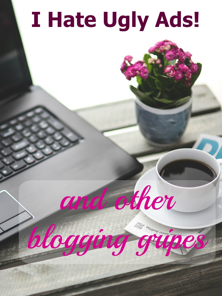 It's time for another Blogging Gripes post! This time it is Ugly Ads that are driving me crazy. Also bad pictures, sloppy sidebars, and other things that keep your blog from looking beautiful.