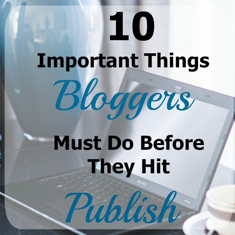 "Stop! Don't hit that ""Publish"" button yet. Here are 10 important things that bloggers must do before they hit publish."