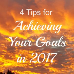 4 Tips for Creating and Achieving Your Goals in 2017