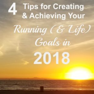 4 Tips for Creating and Achieving Running and Life Goals in 2018