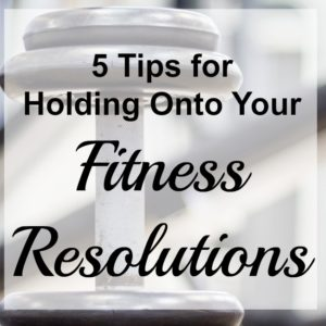 5 Tips for Holding Onto Your Fitness Resolutions